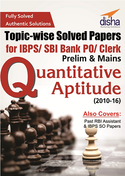 Quantitative Aptitude Topic-wise Solved Papers for IBPS/ SBI Bank PO/ Clerk Prelim & Mains (2010-16)